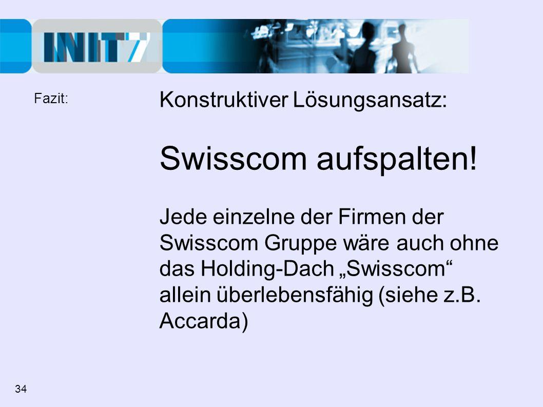 Konstruktiver Lösungsansatz: Swisscom aufspalten! Jede einzelne der Firmen der Swisscom Gruppe wäre auch ohne das Holding-Dach Swisscom allein überleb