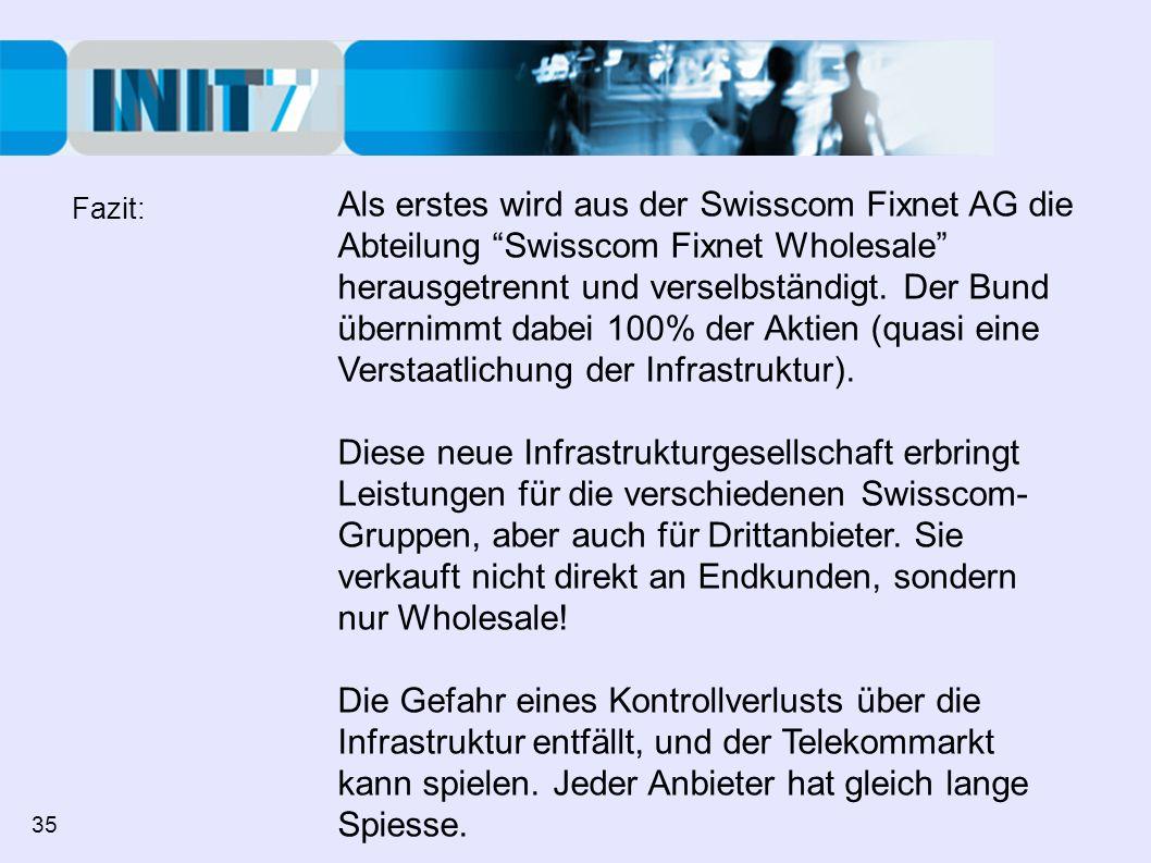 Als erstes wird aus der Swisscom Fixnet AG die Abteilung Swisscom Fixnet Wholesale herausgetrennt und verselbständigt. Der Bund übernimmt dabei 100% d