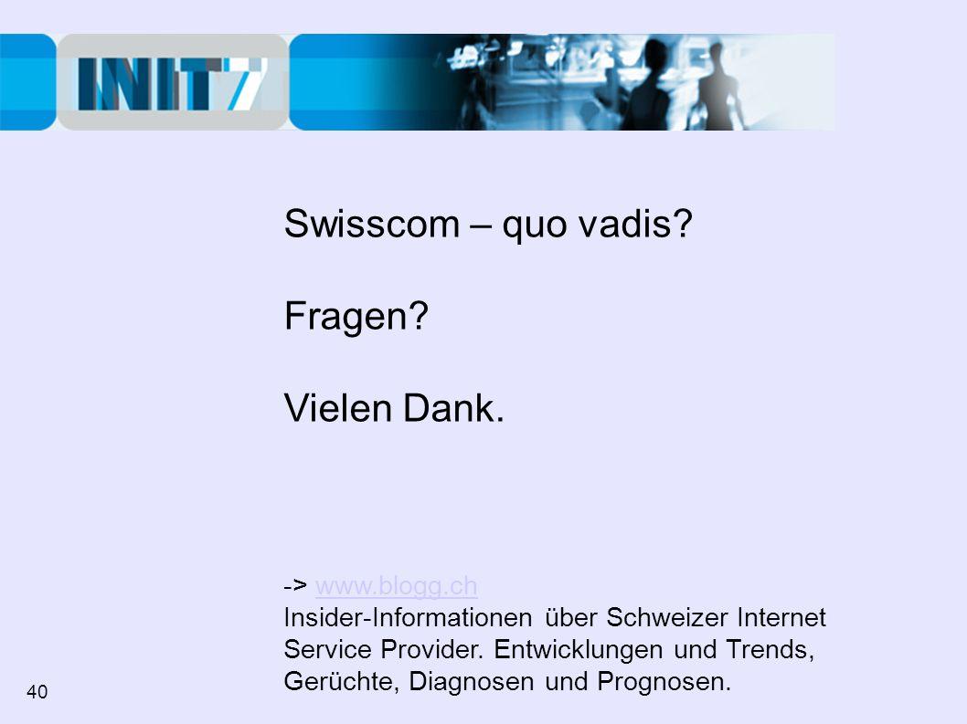 Swisscom – quo vadis? Fragen? Vielen Dank. -> www.blogg.chwww.blogg.ch Insider-Informationen über Schweizer Internet Service Provider. Entwicklungen u