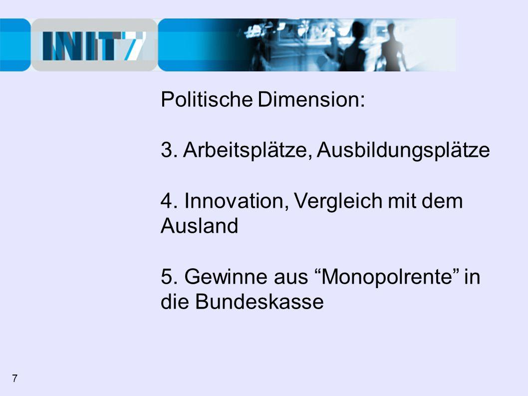 Politische Dimension: 3. Arbeitsplätze, Ausbildungsplätze 4. Innovation, Vergleich mit dem Ausland 5. Gewinne aus Monopolrente in die Bundeskasse 7