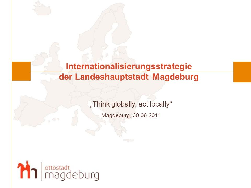 Internationalisierungsstrategie der Landeshauptstadt Magdeburg Think globally, act locally Magdeburg, 30.06.2011