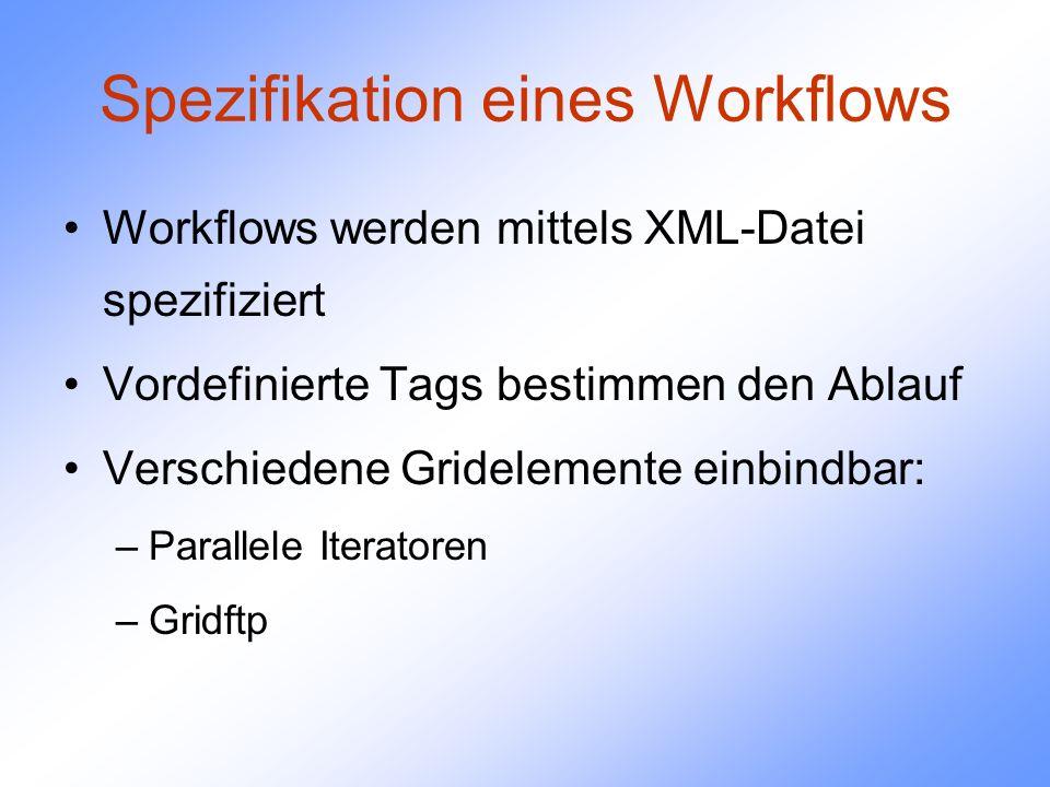 Spezifikation eines Workflows Workflows werden mittels XML-Datei spezifiziert Vordefinierte Tags bestimmen den Ablauf Verschiedene Gridelemente einbindbar: –Parallele Iteratoren –Gridftp