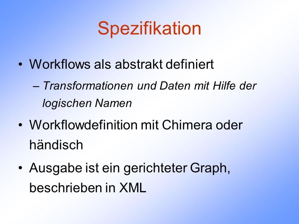 Spezifikation Workflows als abstrakt definiert –Transformationen und Daten mit Hilfe der logischen Namen Workflowdefinition mit Chimera oder händisch Ausgabe ist ein gerichteter Graph, beschrieben in XML