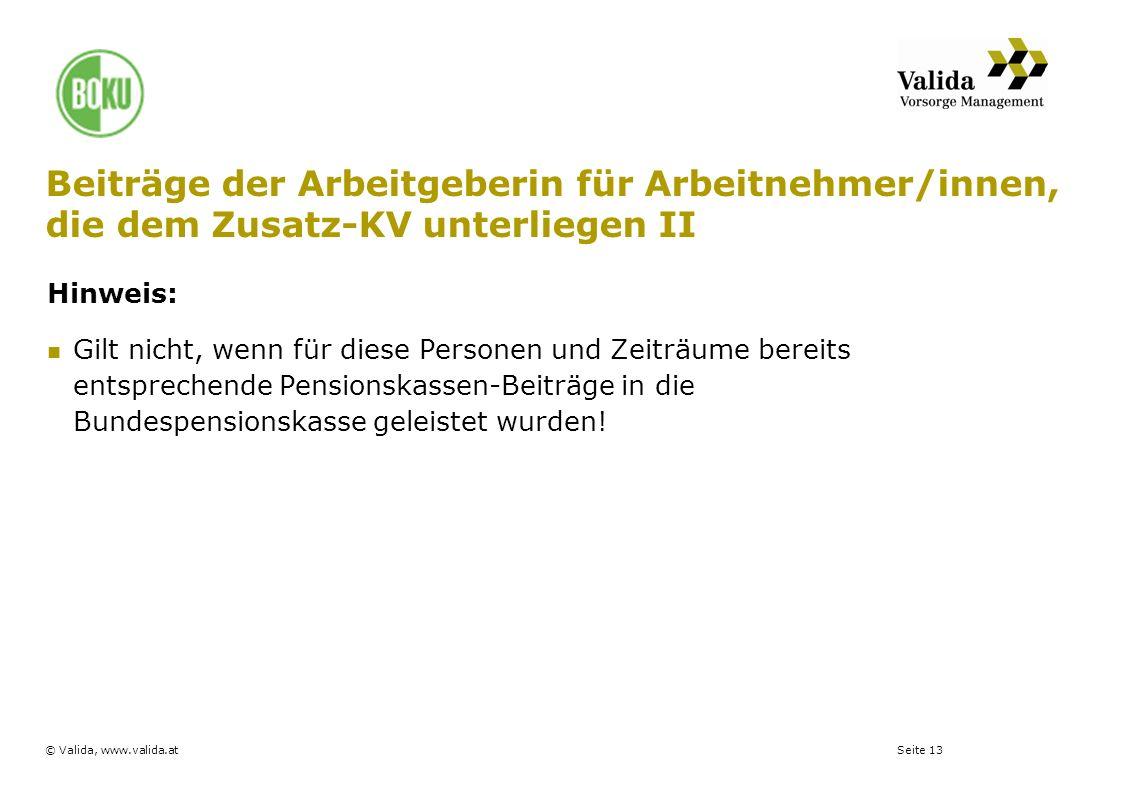 Seite 13© Valida, www.valida.at Beiträge der Arbeitgeberin für Arbeitnehmer/innen, die dem Zusatz-KV unterliegen II Hinweis: Gilt nicht, wenn für dies