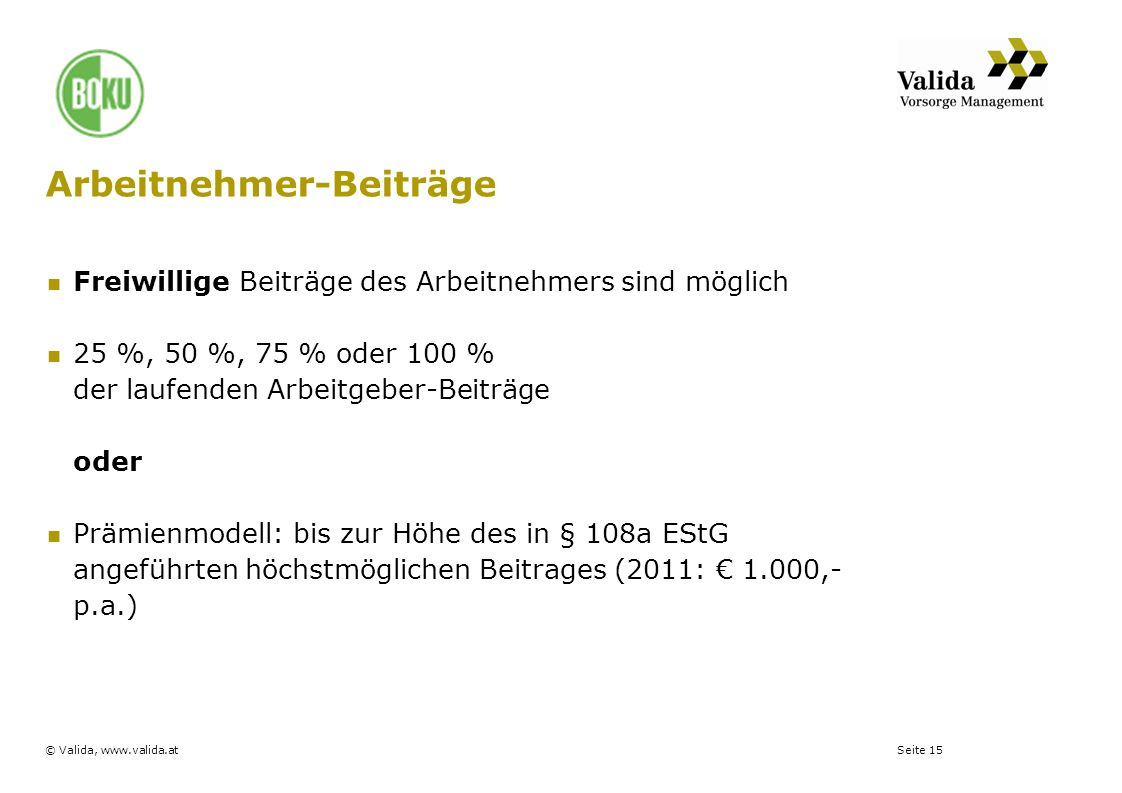 Seite 15© Valida, www.valida.at Arbeitnehmer-Beiträge Freiwillige Beiträge des Arbeitnehmers sind möglich 25 %, 50 %, 75 % oder 100 % der laufenden Ar