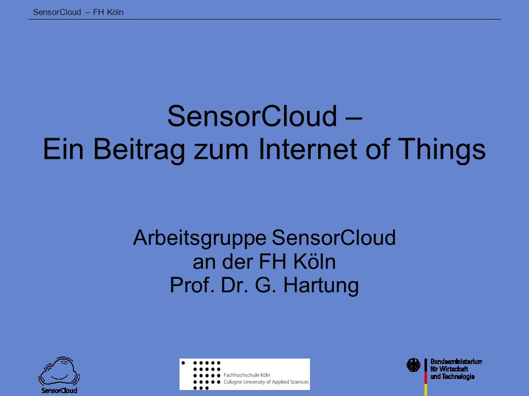 SensorCloud – FH Köln Trusted Cloud Programm des Bundesministeriums für Wirtschaft und Technologie zur Förderung der Cloud-Technologie Förderung von Cloud-Projekten in: Basistechnologien Anwendungen Industriesektor Anwend.