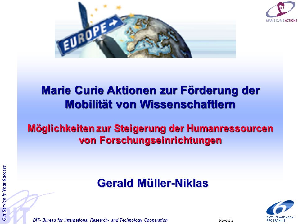 BIT- Bureau for International Research- and Technology Cooperation Our Service is Your Success Modul 2 Marie Curie Aktionen zur Förderung der Mobilitä