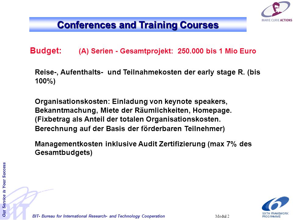 BIT- Bureau for International Research- and Technology Cooperation Our Service is Your Success Modul 2 Conferences and Training Courses Budget: (A) Serien - Gesamtprojekt: 250.000 bis 1 Mio Euro Reise-, Aufenthalts- und Teilnahmekosten der early stage R.