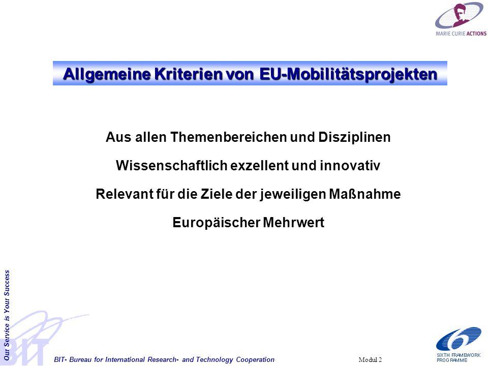 BIT- Bureau for International Research- and Technology Cooperation Our Service is Your Success Modul 2 Allgemeine Kriterien von EU-Mobilitätsprojekten Aus allen Themenbereichen und Disziplinen Wissenschaftlich exzellent und innovativ Relevant für die Ziele der jeweiligen Maßnahme Europäischer Mehrwert