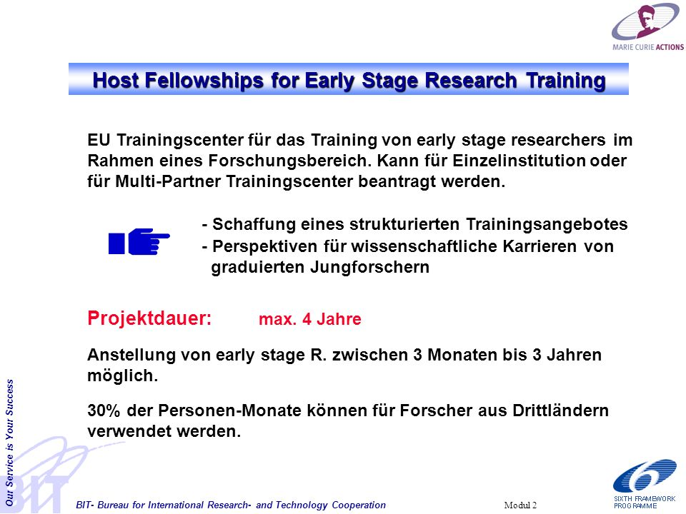 BIT- Bureau for International Research- and Technology Cooperation Our Service is Your Success Modul 2 Host Fellowships for Early Stage Research Training EU Trainingscenter für das Training von early stage researchers im Rahmen eines Forschungsbereich.