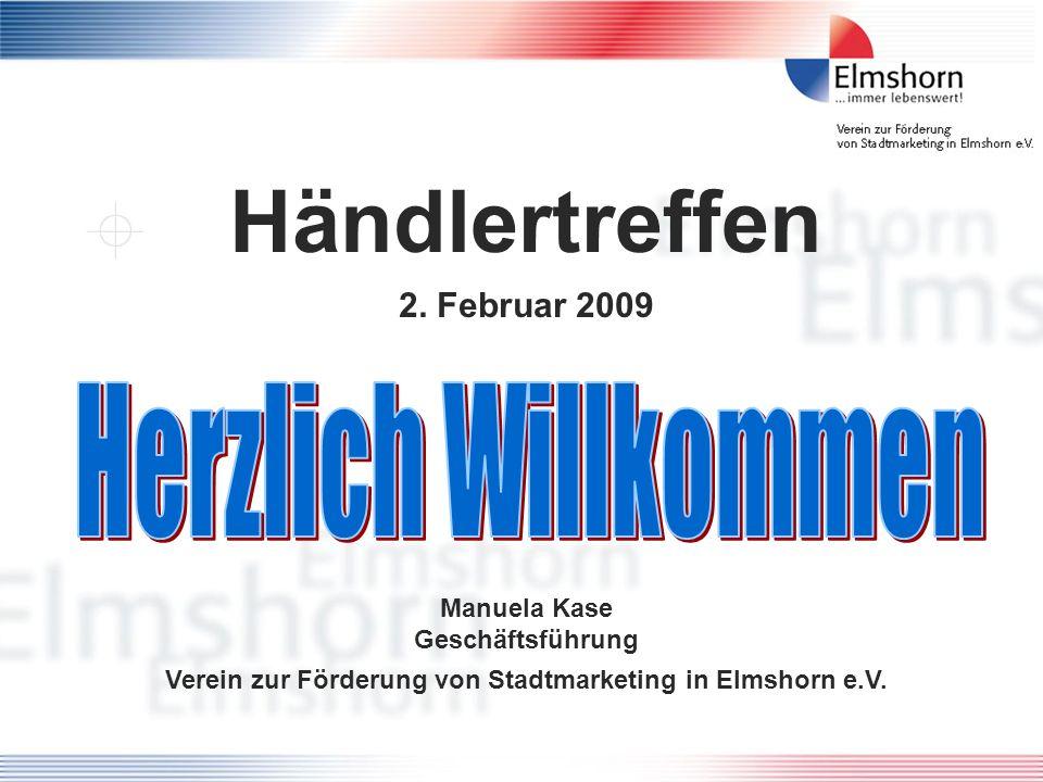 Händlertreffen 2. Februar 2009 Manuela Kase Geschäftsführung Verein zur Förderung von Stadtmarketing in Elmshorn e.V.