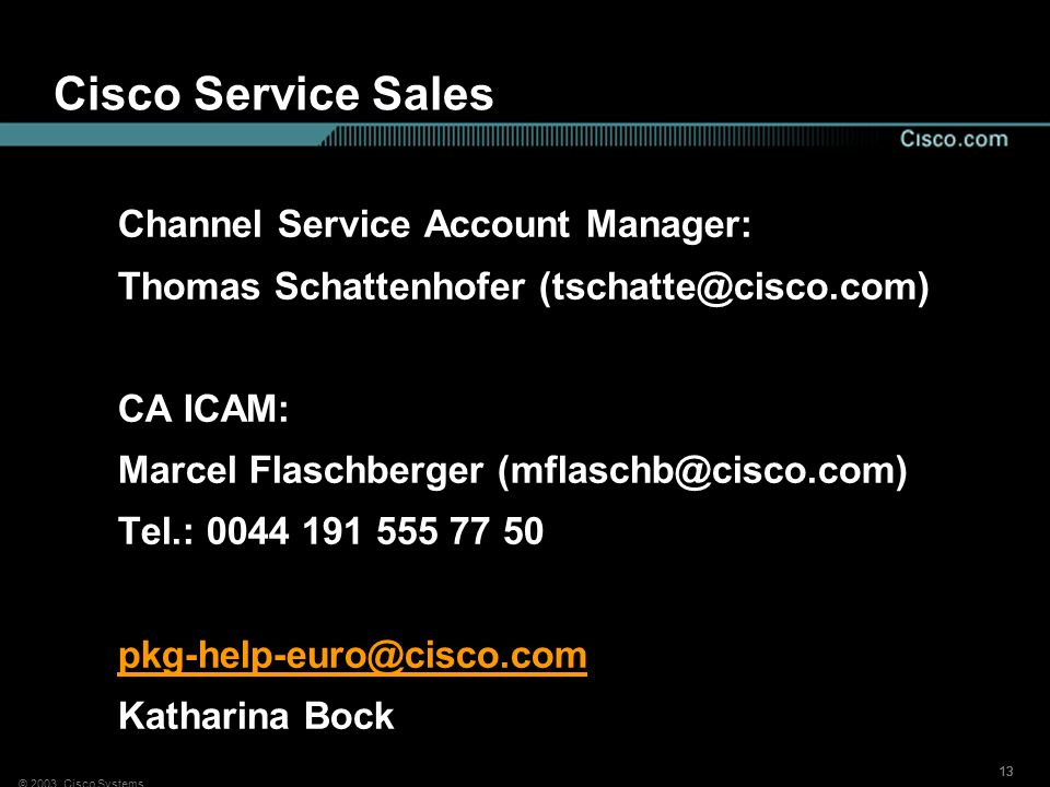 © 2003, Cisco Systems 13 Cisco Service Sales Channel Service Account Manager: Thomas Schattenhofer (tschatte@cisco.com) CA ICAM: Marcel Flaschberger (