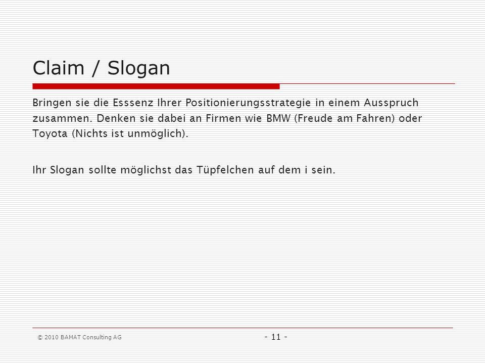 © 2010 BAMAT Consulting AG - 11 - Claim / Slogan Bringen sie die Esssenz Ihrer Positionierungsstrategie in einem Ausspruch zusammen. Denken sie dabei
