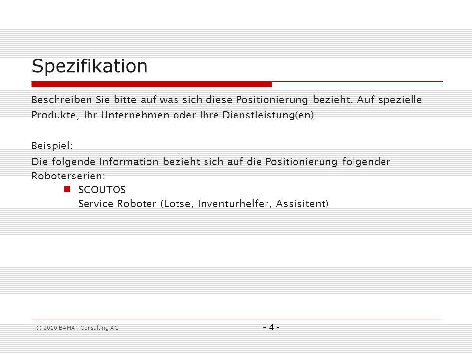 © 2010 BAMAT Consulting AG - 4 - Spezifikation Beschreiben Sie bitte auf was sich diese Positionierung bezieht. Auf spezielle Produkte, Ihr Unternehme