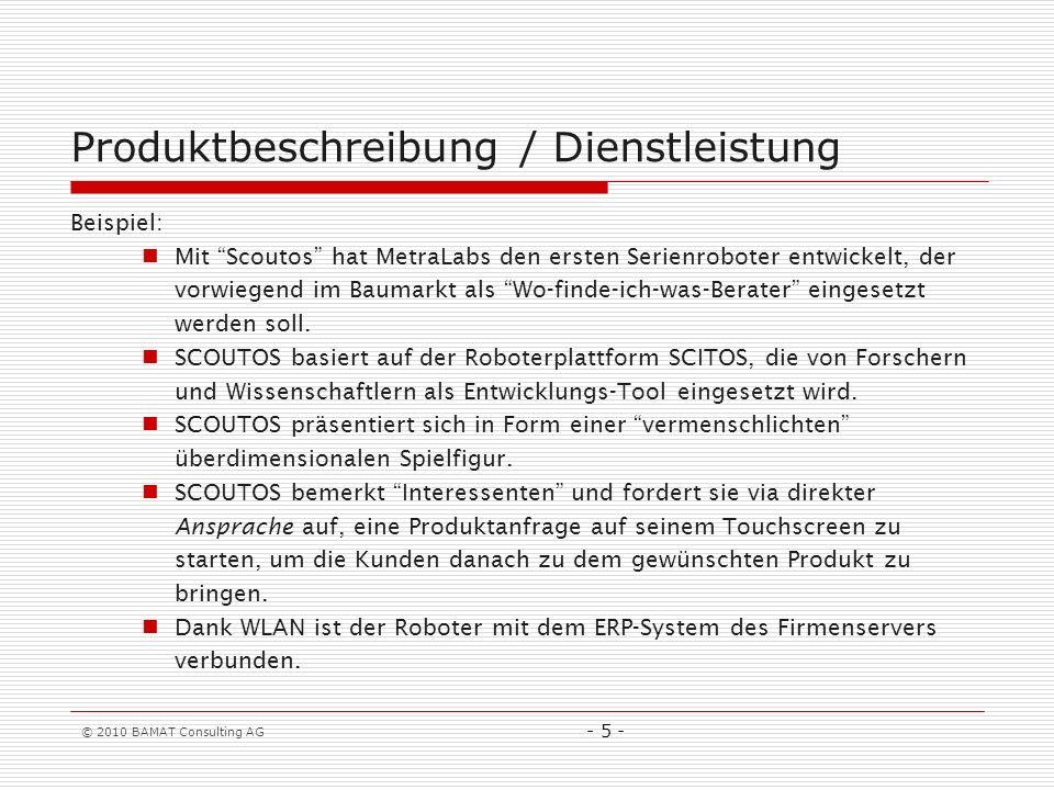 © 2010 BAMAT Consulting AG - 5 - Produktbeschreibung / Dienstleistung Beispiel: Mit Scoutos hat MetraLabs den ersten Serienroboter entwickelt, der vorwiegend im Baumarkt als Wo-finde-ich-was-Berater eingesetzt werden soll.
