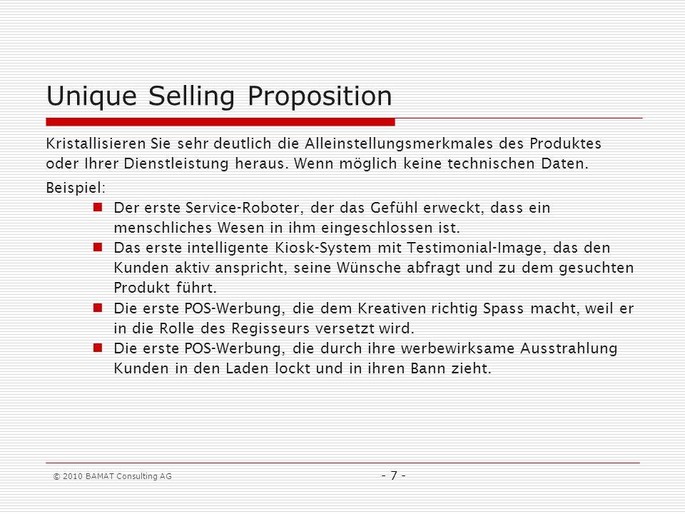 © 2010 BAMAT Consulting AG - 7 - Unique Selling Proposition Kristallisieren Sie sehr deutlich die Alleinstellungsmerkmales des Produktes oder Ihrer Dienstleistung heraus.