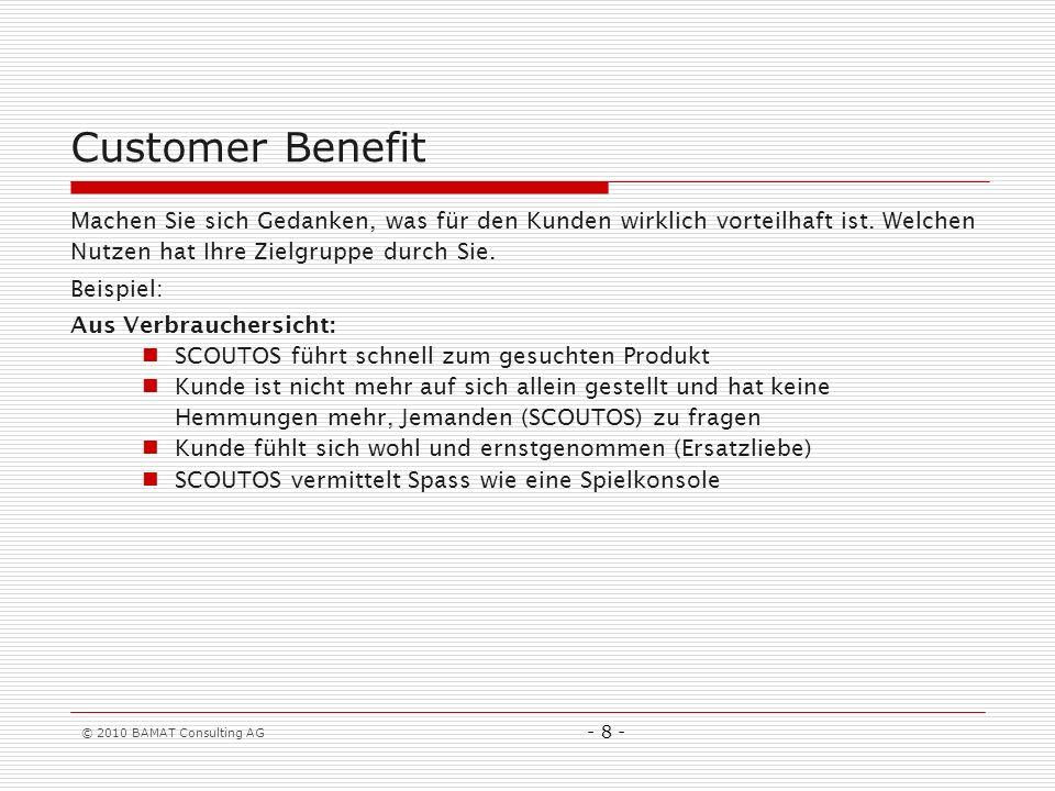 © 2010 BAMAT Consulting AG - 8 - Customer Benefit Machen Sie sich Gedanken, was für den Kunden wirklich vorteilhaft ist. Welchen Nutzen hat Ihre Zielg
