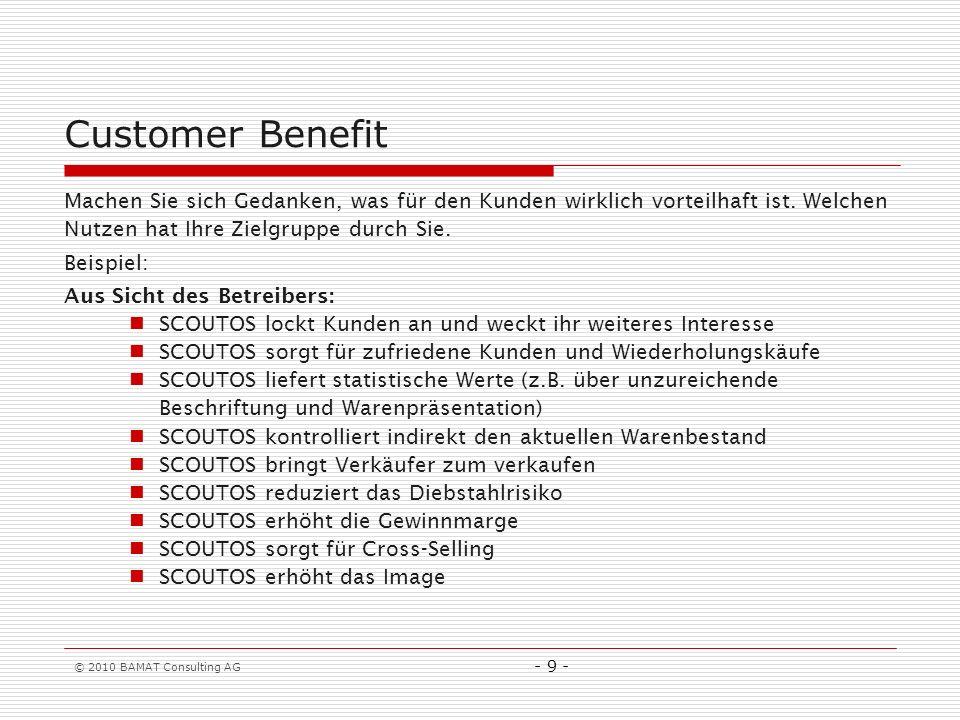 © 2010 BAMAT Consulting AG - 9 - Customer Benefit Machen Sie sich Gedanken, was für den Kunden wirklich vorteilhaft ist. Welchen Nutzen hat Ihre Zielg