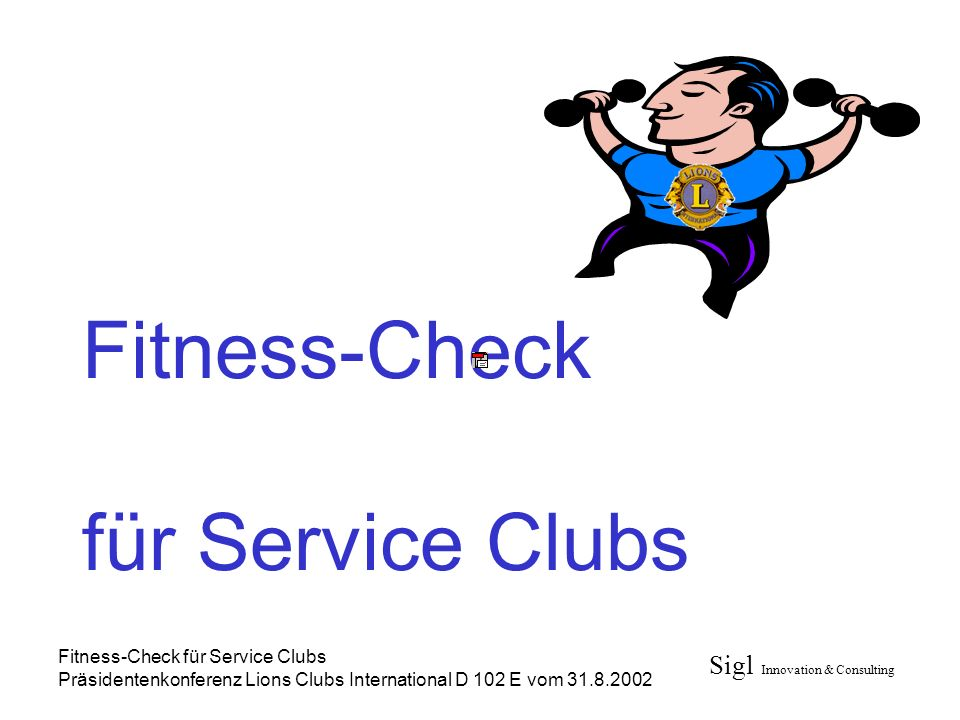 Sigl Innovation & Consulting Fitness-Check für Service Clubs Präsidentenkonferenz Lions Clubs International D 102 E vom 31.8.2002 Fitness-Check für Service Clubs