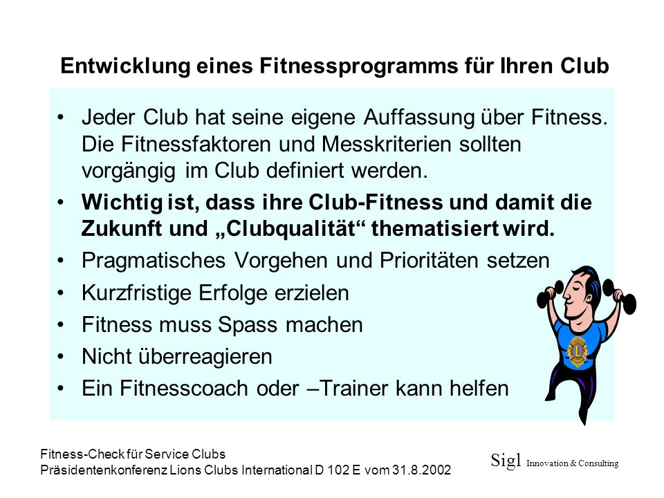 Sigl Innovation & Consulting Fitness-Check für Service Clubs Präsidentenkonferenz Lions Clubs International D 102 E vom 31.8.2002 Entwicklung eines Fitnessprogramms für Ihren Club Jeder Club hat seine eigene Auffassung über Fitness.