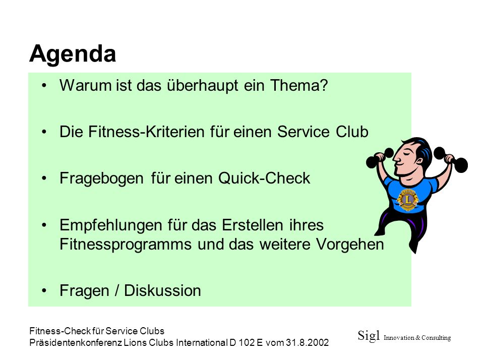 Sigl Innovation & Consulting Fitness-Check für Service Clubs Präsidentenkonferenz Lions Clubs International D 102 E vom 31.8.2002 Agenda Warum ist das