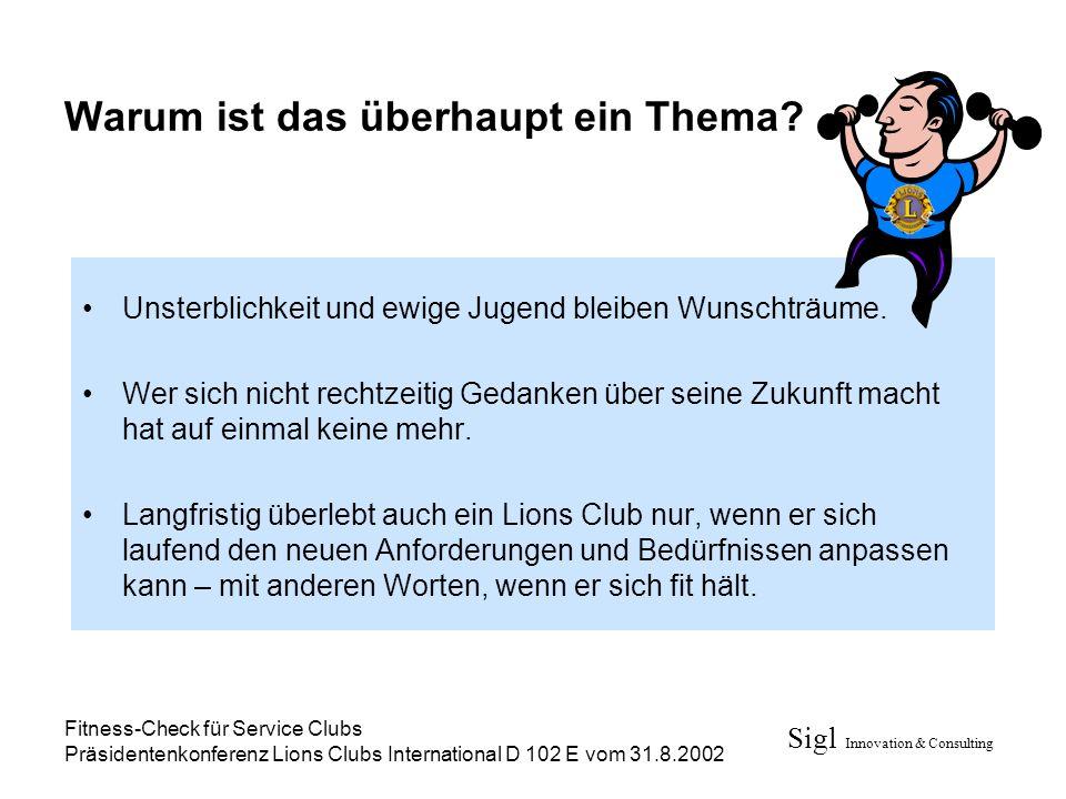 Sigl Innovation & Consulting Fitness-Check für Service Clubs Präsidentenkonferenz Lions Clubs International D 102 E vom 31.8.2002 Warum ist das überha