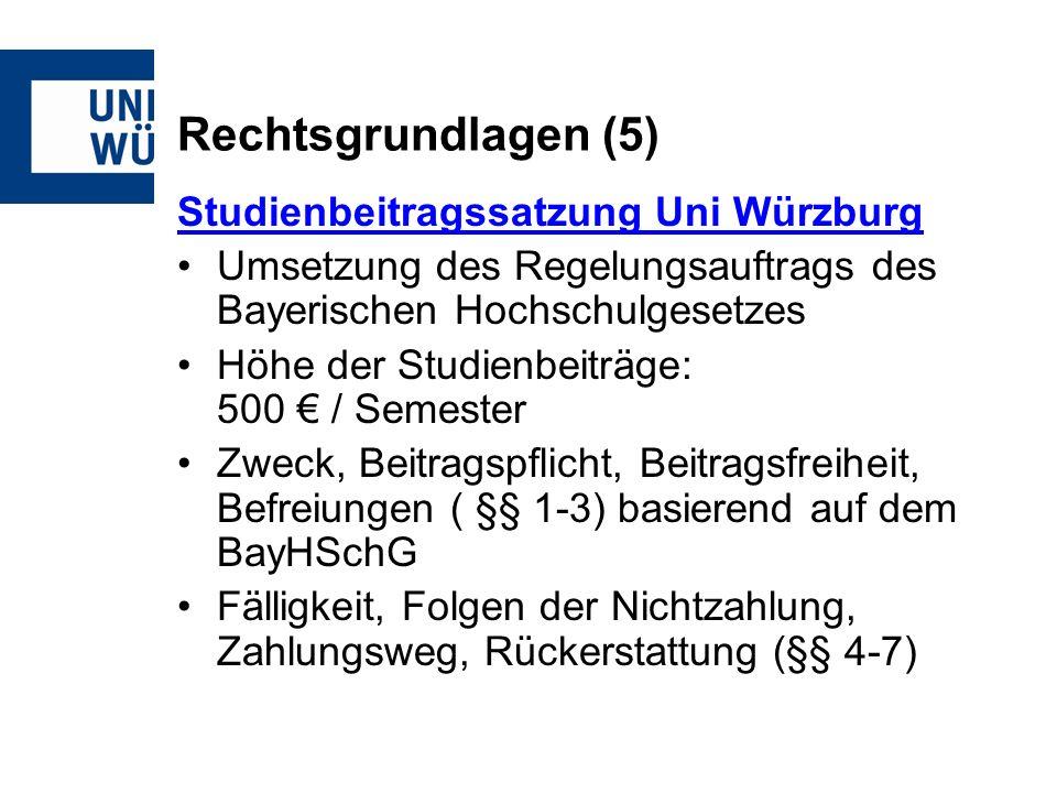 Rechtsgrundlagen (5) Studienbeitragssatzung Uni Würzburg Umsetzung des Regelungsauftrags des Bayerischen Hochschulgesetzes Höhe der Studienbeiträge: 500 / Semester Zweck, Beitragspflicht, Beitragsfreiheit, Befreiungen ( §§ 1-3) basierend auf dem BayHSchG Fälligkeit, Folgen der Nichtzahlung, Zahlungsweg, Rückerstattung (§§ 4-7)