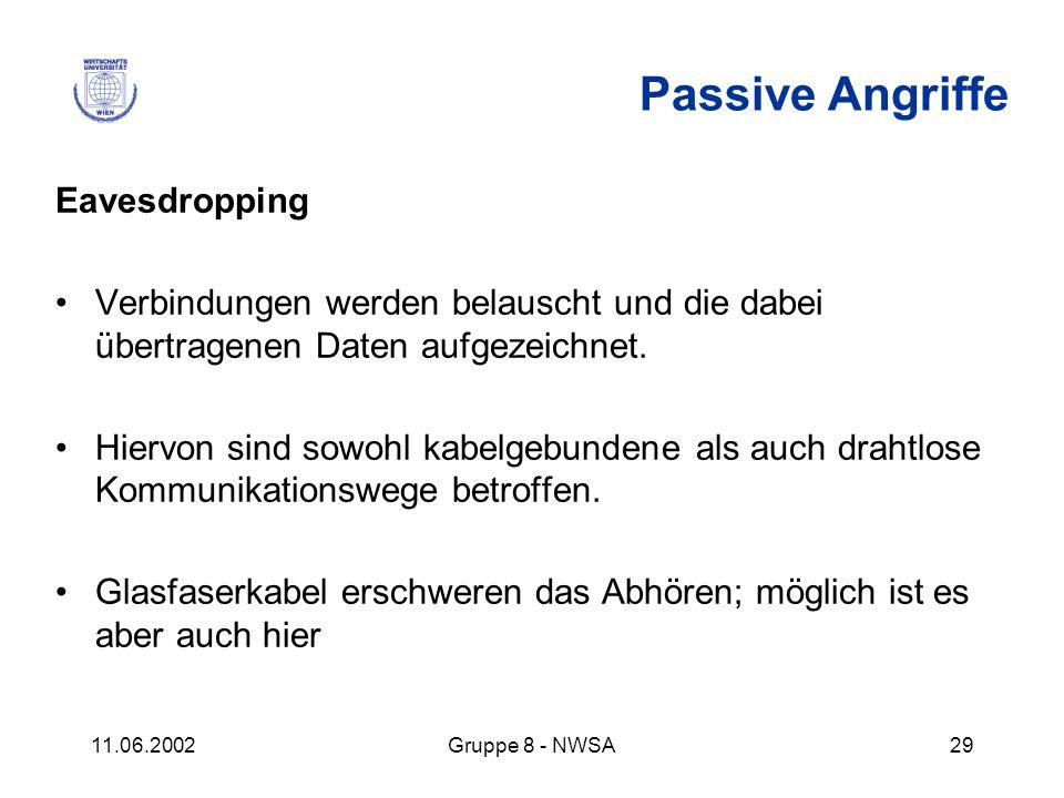11.06.2002Gruppe 8 - NWSA29 Passive Angriffe Eavesdropping Verbindungen werden belauscht und die dabei übertragenen Daten aufgezeichnet. Hiervon sind