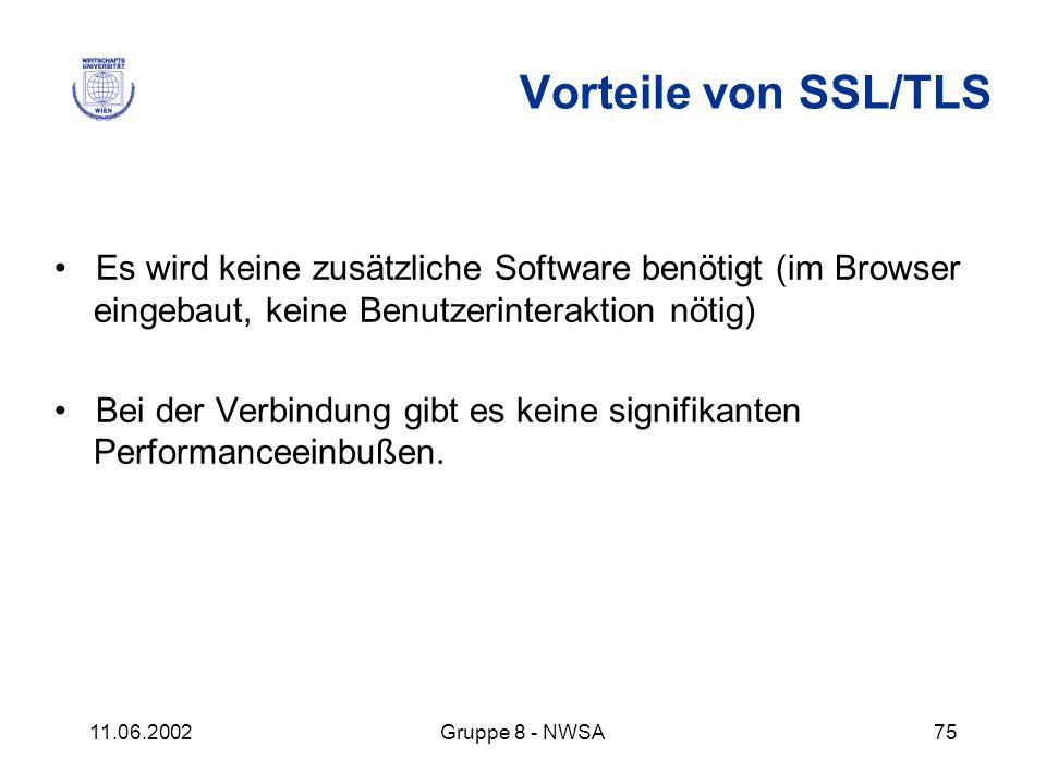 11.06.2002Gruppe 8 - NWSA75 Vorteile von SSL/TLS Es wird keine zusätzliche Software benötigt (im Browser eingebaut, keine Benutzerinteraktion nötig) B