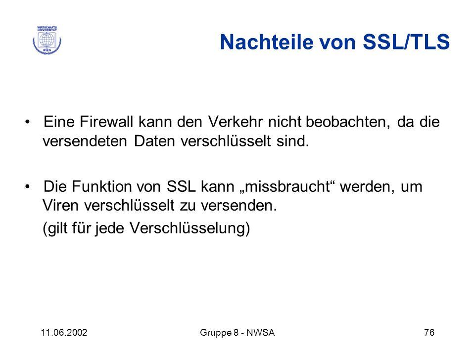 11.06.2002Gruppe 8 - NWSA76 Nachteile von SSL/TLS Eine Firewall kann den Verkehr nicht beobachten, da die versendeten Daten verschlüsselt sind. Die Fu