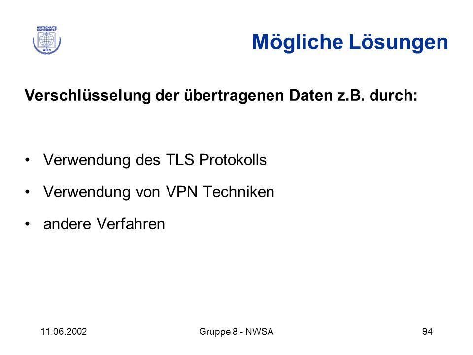 11.06.2002Gruppe 8 - NWSA94 Mögliche Lösungen Verschlüsselung der übertragenen Daten z.B. durch: Verwendung des TLS Protokolls Verwendung von VPN Tech