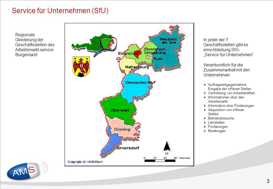 3 Service für Unternehmen (SfU) Regionale Gliederung der Geschäftsstellen des Arbeitsmarkt-service Burgenland In jeder der 7 Geschäftsstellen gibt es