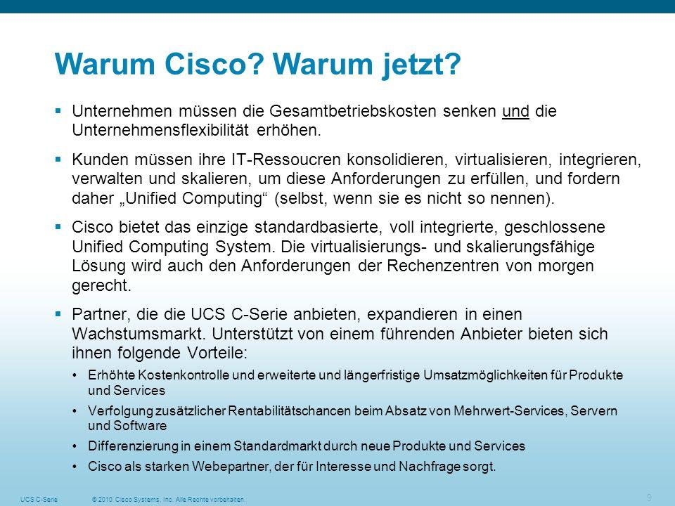 © 2010 Cisco Systems, Inc. Alle Rechte vorbehalten.UCS C-Serie 9 Warum Cisco? Warum jetzt? Unternehmen müssen die Gesamtbetriebskosten senken und die