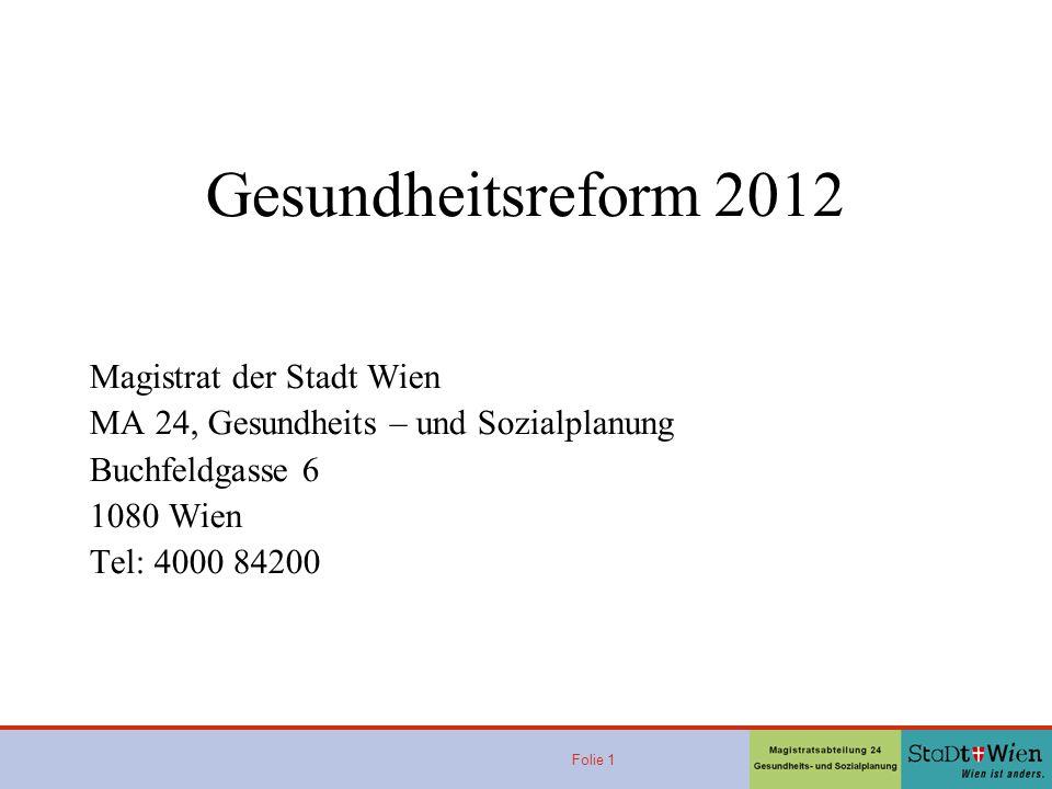 Folie 1 Gesundheitsreform 2012 Ge Magistrat der Stadt Wien MA 24, Gesundheits – und Sozialplanung Buchfeldgasse 6 1080 Wien Tel: 4000 84200