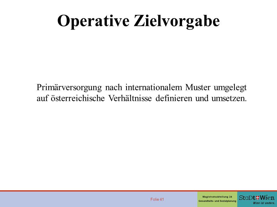 Folie 41 Operative Zielvorgabe Primärversorgung nach internationalem Muster umgelegt auf österreichische Verhältnisse definieren und umsetzen.