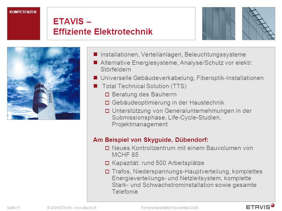 Seite 11© 2005 ETAVIS, www.etavis.chFirmenpräsentation November 2005 KOMPETENZEN ETAVIS – Effiziente Elektrotechnik Installationen, Verteilanlagen, Beleuchtungssysteme Alternative Energiesysteme, Analyse/Schutz vor elektr.