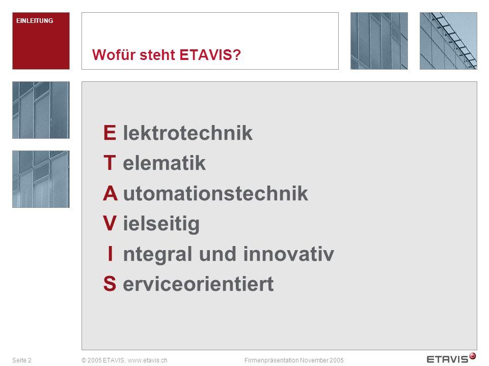 Seite 2© 2005 ETAVIS, www.etavis.chFirmenpräsentation November 2005 EINLEITUNG lektrotechnik elematik utomationstechnik ielseitig ntegral und innovativ erviceorientiert ETAVISETAVIS Wofür steht ETAVIS?