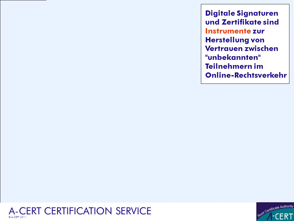 © A-CERT 2011 A-CERT CERTIFICATION SERVICE Signaturgesetz 2000 -jeder kann Signaturverfahren nach eigenem Ermessen einsetzen -jedes Signatur-Verfahren ist rechtlich gültig - qualifizierte Signaturdienste für Dritte sind registrierungs- bzw aufsichtspflichtig -Verschiedene Signaturformen -gewöhnliche (technische) Signatur - fortgeschrittene Signatur § 2 Z 3 SigG -Amtssignatur, Verwaltungssignatur - qualifizierte Signatur § 2 Z 3a SigG -Umfang der Gültigkeit richtet sich nach gesetzlichen Bestimmungen oder privatrechtlicher Vereinbarung - qualifizierte Signaturen müssen von Behörden als eigenhändig anerkannt werden Grundlagen Signaturgesetz (SigG)