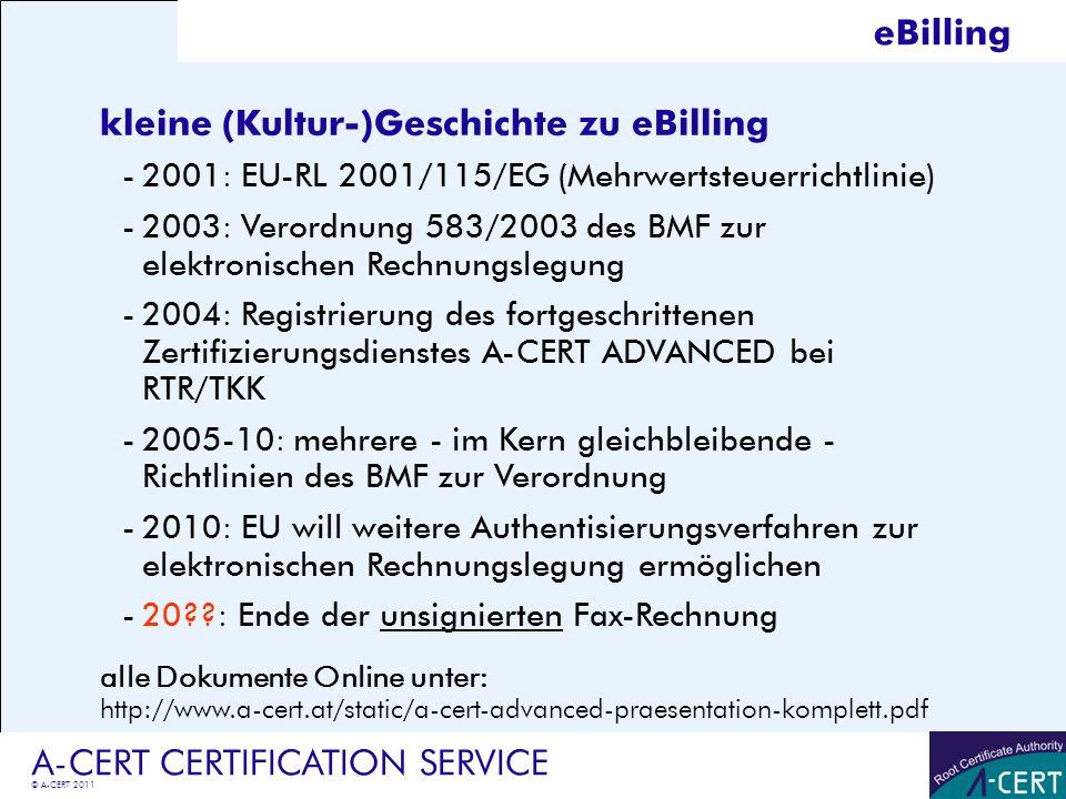© A-CERT 2011 A-CERT CERTIFICATION SERVICE Inhalt der BMF-Richtlinie (Auszug) -Zustimmung des Empfängers erforderlich (reicht aber auch stillschweigende Billigung oder Praxis) -es muss fortgeschrittene Signatur verwendet werden (Ausnahmen bei EDI und Rechnungsübermittlung an Bund) -Signatur + Verfahren müssen leicht nachprüfbar sein, es dürfen aber externe Prüfstellen verwendet werden (etwa https://pruefung.signatur.rtr.at/) -Ausdruck als vorläufiger Nachweis einer Rechnung zulässig -Signatur mus auf eine natürliche Person ausgestellt sein -Signatur durch Dritte (Dienstleister) ist zulässig -mehrere Rechnungen können mit einer Signatur unterschrieben werden derzeitige Version BMF-010219/0288-VI/4/2010 Stand 18.11.2010 eBilling