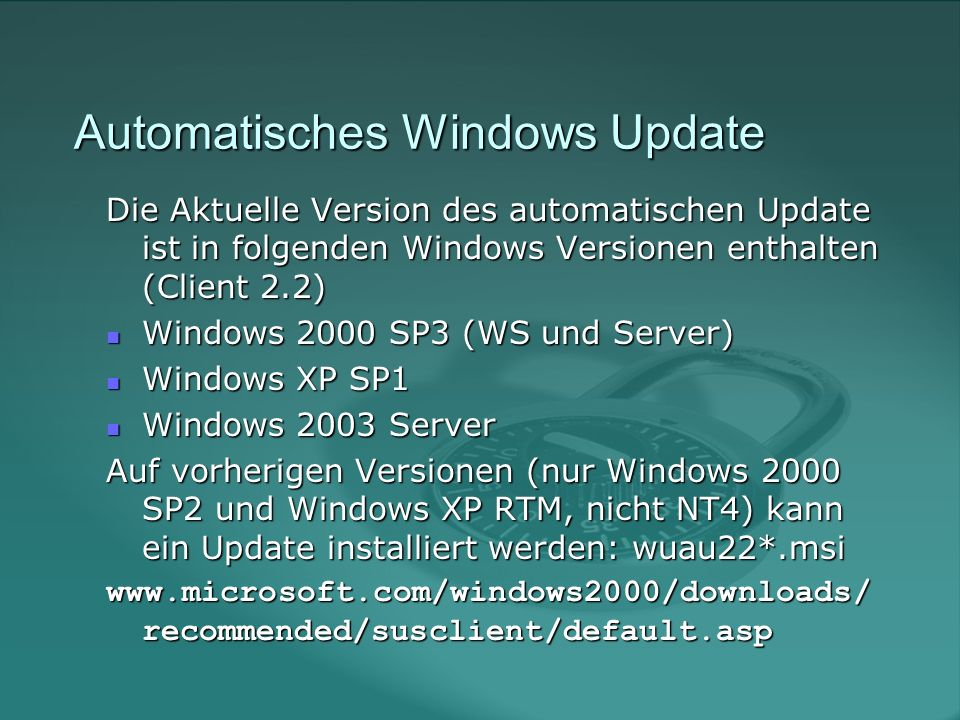 Automatisches Windows Update Die Aktuelle Version des automatischen Update ist in folgenden Windows Versionen enthalten (Client 2.2) Windows 2000 SP3 (WS und Server) Windows 2000 SP3 (WS und Server) Windows XP SP1 Windows XP SP1 Windows 2003 Server Windows 2003 Server Auf vorherigen Versionen (nur Windows 2000 SP2 und Windows XP RTM, nicht NT4) kann ein Update installiert werden: wuau22*.msi www.microsoft.com/windows2000/downloads/ recommended/susclient/default.asp