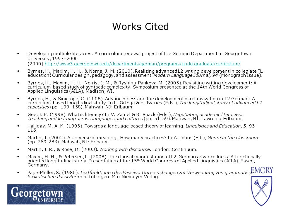 Works Cited Developing multiple literacies: A curriculum renewal project of the German Department at Georgetown University, 1997–2000 (2000).http://www3.georgetown.edu/departments/german/programs/undergraduate/curriculum/http://www3.georgetown.edu/departments/german/programs/undergraduate/curriculum/ Byrnes, H., Maxim, H.