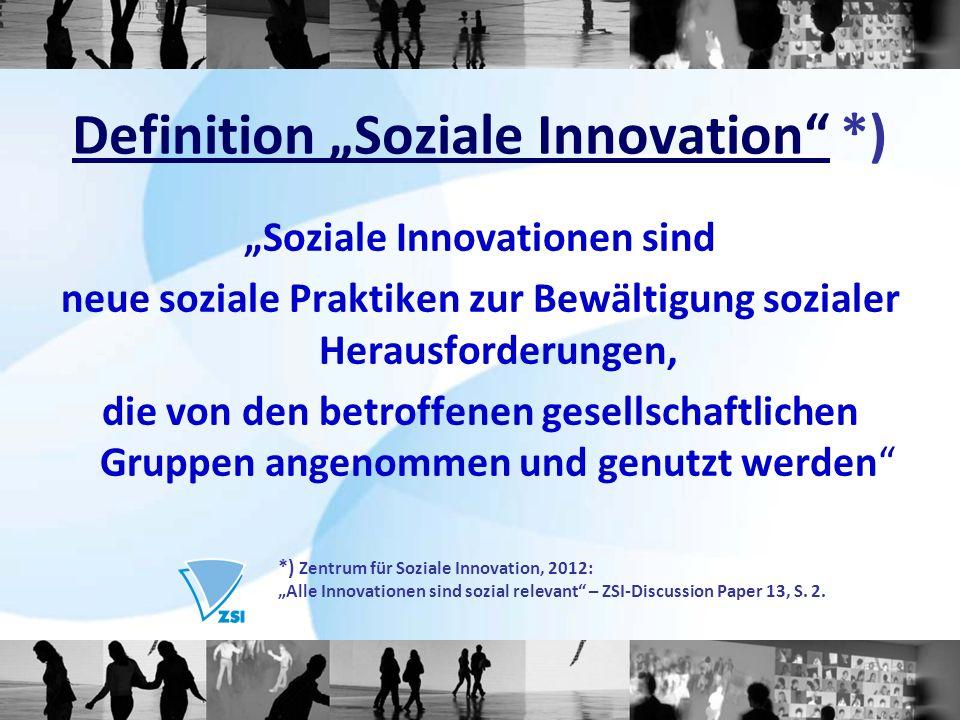 Soziale Innovationen sind neue soziale Praktiken zur Bewältigung sozialer Herausforderungen, die von den betroffenen gesellschaftlichen Gruppen angenommen und genutzt werden Definition Soziale Innovation *) *) Zentrum für Soziale Innovation, 2012: Alle Innovationen sind sozial relevant – ZSI-Discussion Paper 13, S.