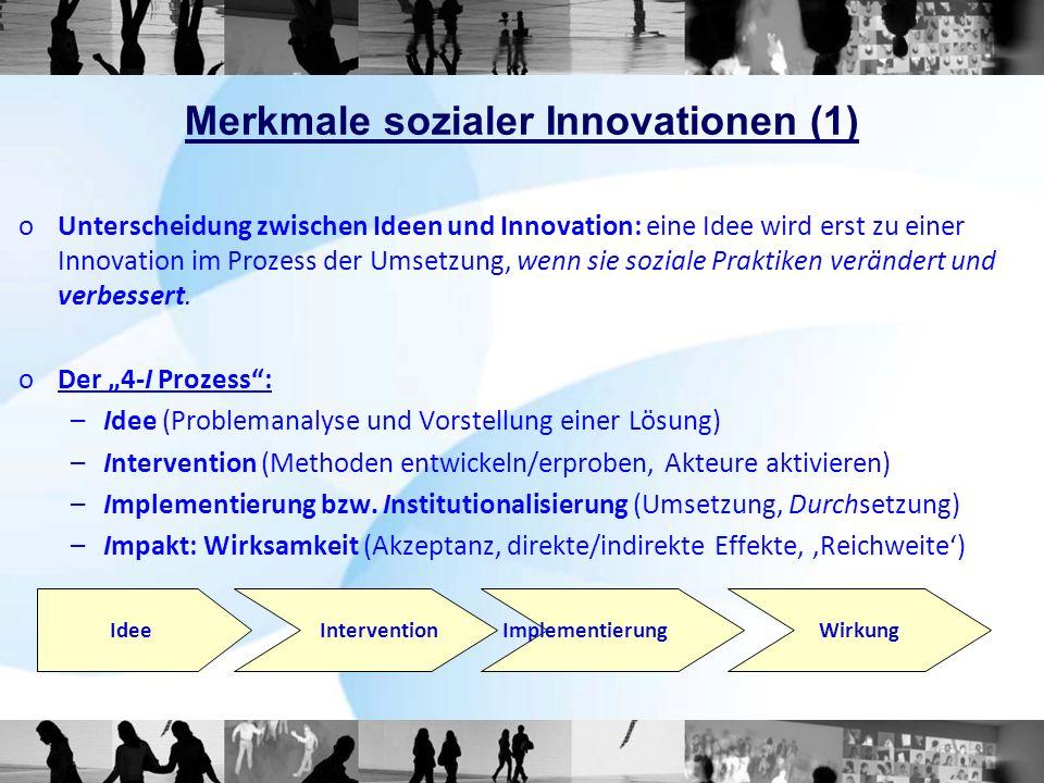 Merkmale sozialer Innovationen (1) oUnterscheidung zwischen Ideen und Innovation: eine Idee wird erst zu einer Innovation im Prozess der Umsetzung, wenn sie soziale Praktiken verändert und verbessert.