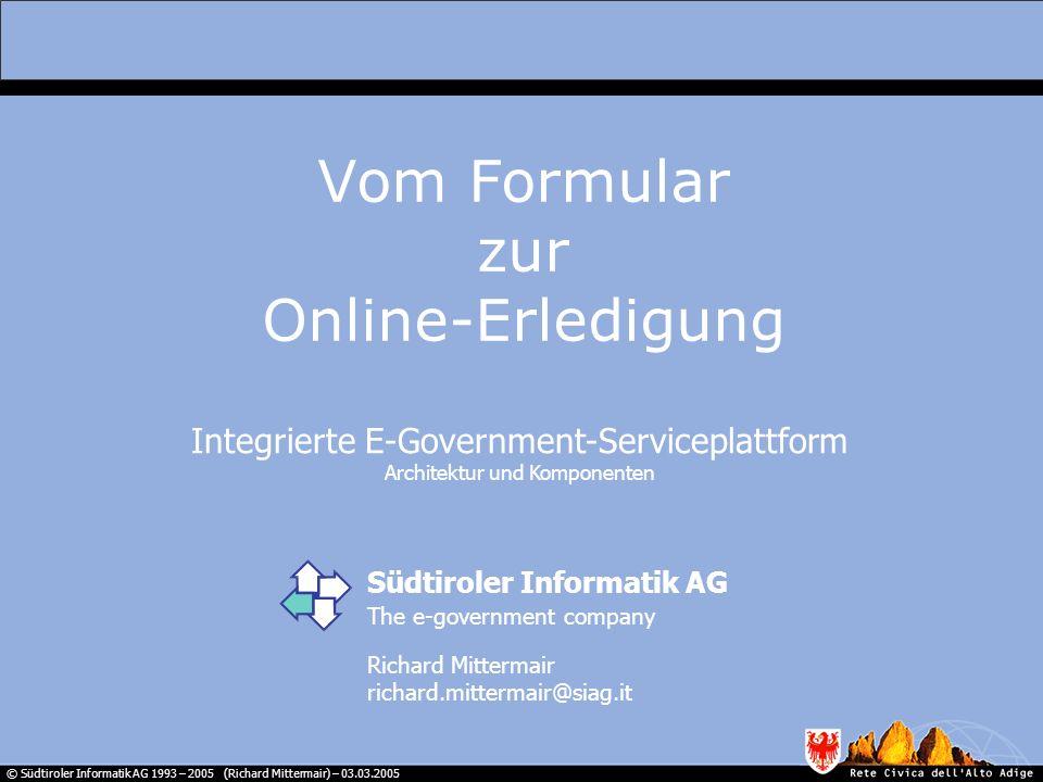 © Südtiroler Informatik AG 1993 – 2005 (Richard Mittermair) – 03.03.2005 Online-Erledigung Vollständige Online-Abwicklung von Geschäftsvorfällen mit einzelnen, identifizierbaren Individuen, in gesicherter, vertraulicher Form Integrierte E-Government Serviceplattform Service-Plattform für individuelle Online-Dienstleistungen, die modular aufgebaut ist, eine Reihe von Grundfunktionen beinhaltet und einfach um neue Dienste erweitert werden kann