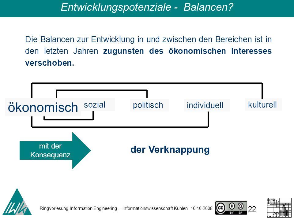Ringvorlesung Information Engineering – Informationswissenschaft Kuhlen 16.10.2008 22 Die Balancen zur Entwicklung in und zwischen den Bereichen ist in den letzten Jahren zugunsten des ökonomischen Interesses verschoben.