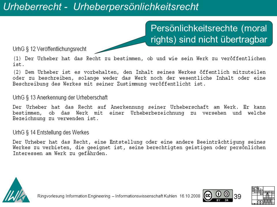 Ringvorlesung Information Engineering – Informationswissenschaft Kuhlen 16.10.2008 39 Urheberrecht - Urheberpersönlichkeitsrecht Persönlichkeitsrechte (moral rights) sind nicht übertragbar
