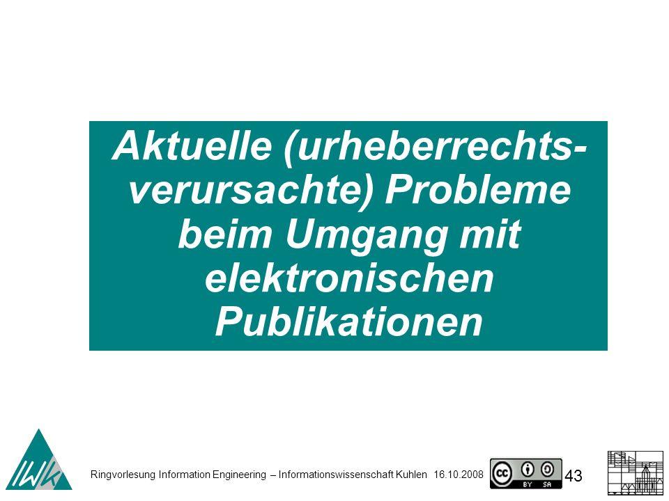 Ringvorlesung Information Engineering – Informationswissenschaft Kuhlen 16.10.2008 43 Aktuelle (urheberrechts- verursachte) Probleme beim Umgang mit elektronischen Publikationen