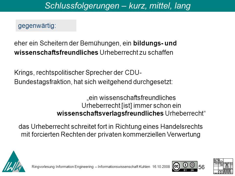 Ringvorlesung Information Engineering – Informationswissenschaft Kuhlen 16.10.2008 56 Schlussfolgerungen – kurz, mittel, lang gegenwärtig: eher ein Scheitern der Bemühungen, ein bildungs- und wissenschaftsfreundliches Urheberrecht zu schaffen Krings, rechtspolitischer Sprecher der CDU- Bundestagsfraktion, hat sich weitgehend durchgesetzt: ein wissenschaftsfreundliches Urheberrecht [ist] immer schon ein wissenschaftsverlagsfreundliches Urheberrecht das Urheberrecht schreitet fort in Richtung eines Handelsrechts mit forcierten Rechten der privaten kommerziellen Verwertung