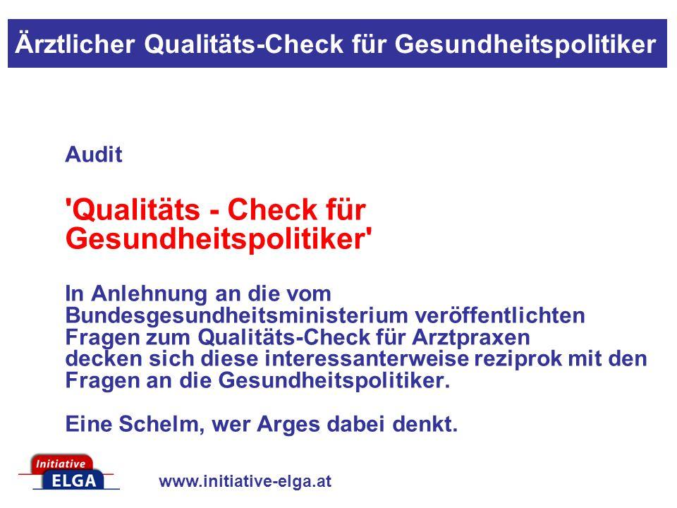 www.initiative-elga.at Audit Qualitäts - Check für Gesundheitspolitiker In Anlehnung an die vom Bundesgesundheitsministerium veröffentlichten Fragen zum Qualitäts-Check für Arztpraxen decken sich diese interessanterweise reziprok mit den Fragen an die Gesundheitspolitiker.