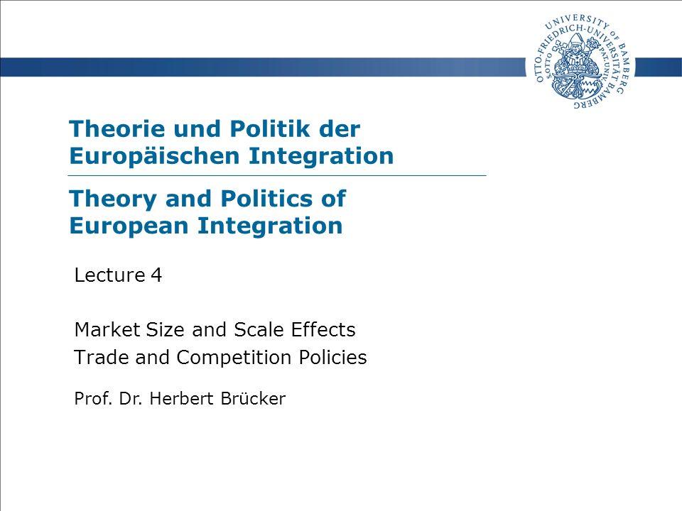 Theorie und Politik der Europäischen Integration Prof. Dr. Herbert Brücker Lecture 4 Market Size and Scale Effects Trade and Competition Policies Theo